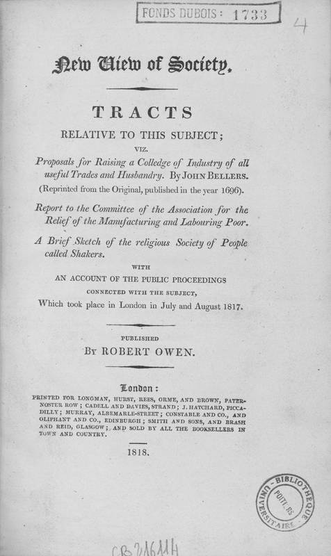 New view of society : tractsrelative to this subject, viz. Proposals for raising a colledgeofindustryofall useful trades und Husbandry / RobertOwen; by J. Bellers... Report to the committeeofthe association for the reliefofthe manufacturing and labouring poor. A brief sketchofthe religioussocietyofpeople called shakers. With an accountofthe public proceedings connected with the subject, which took place in London in July an August, 1817